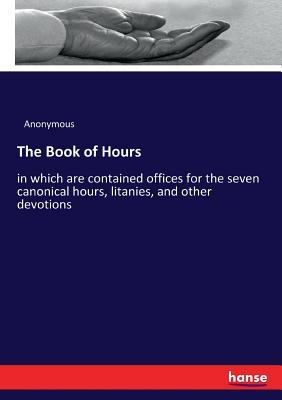 The Book of Hours: in which are contained offices for the seven canonical hours, litanies, and other devotions