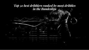 Top 50 best dribblers ranked by most dribbles in the Bundesliga