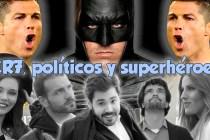 CR7, POLÍTICOS Y SUPERHÉROES