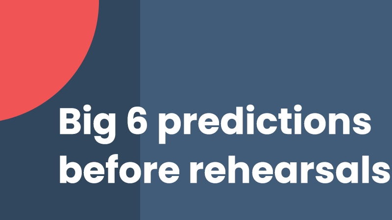 Big 6 predictions before rehearsals
