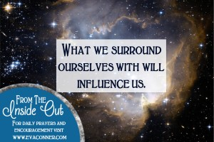 What we surround ourselves with will influence us.