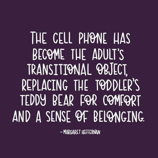 The cell phone is the adult's teddy bear