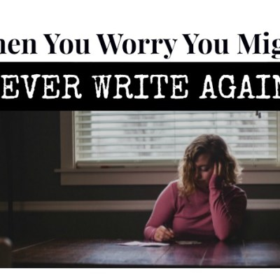 When You Worry You Might Never Write Again