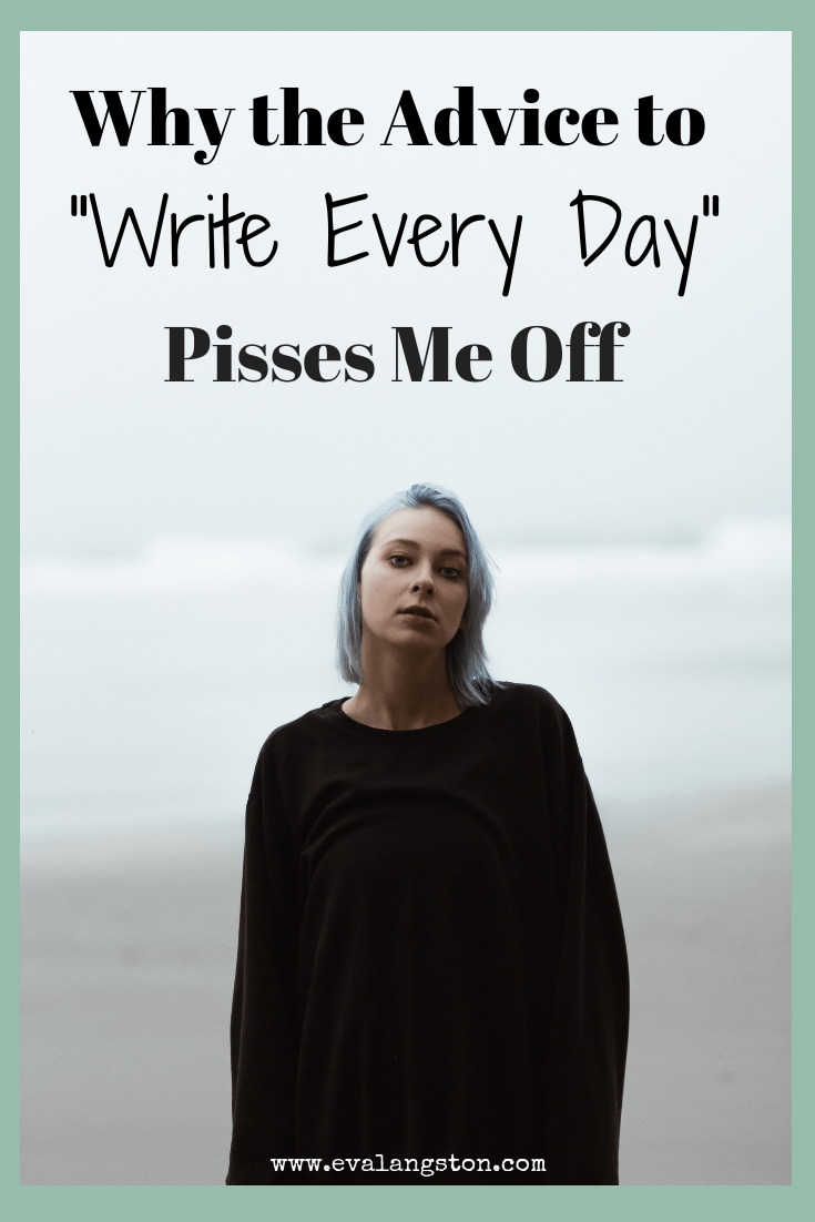"There are four reasons why the writing advice ""write every day"" really pisses me off"