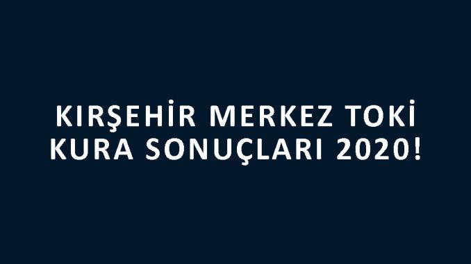 Kırşehir Merkez Toki kura sonuçları 2020! İşte 100 bin sosyal konut kampanyası Kırşehir Merkez Toki Evleri 2+1 ve 3+1 kura sonuçları listesi