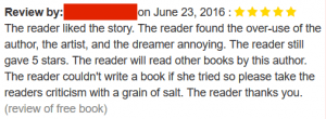Reviews Full Text – The reader liked the story. The reader found the over-use of the author, the artist, and the dreamer annoying. The reader still gave 5 stars. The reader will read other books by this author. The reader couldn't write a book if she tried so please take the readers criticism with a grain of salt. The reader thanks you.
