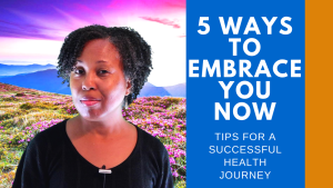 5 Ways to Embrace Yourself, Now For A Successful Health Journey