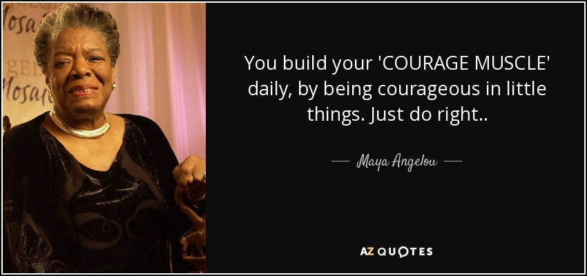 "Image: Quote by Maya Angelou about the courage muscle ""just do right"""