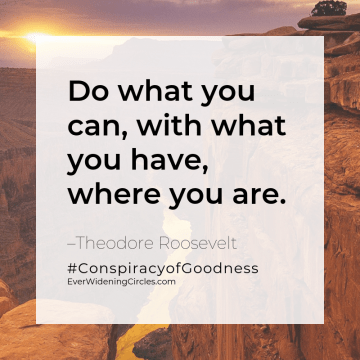 """Quote: """"Do what you can, with what you have, where you are."""" -Theodore Roosevelt #ConspiracyofGoodness EverWideningCircles.com"""