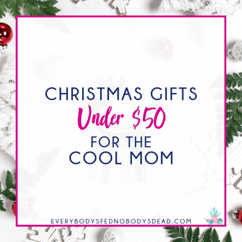 Christmas Gifts Under $50 for the Cool Mom - Everybody's Fed, Nobody's Dead | Blog