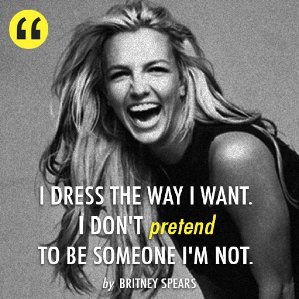 I dress the way I want. I don't pretend to be someone I'm not. A quote from Britney Spears