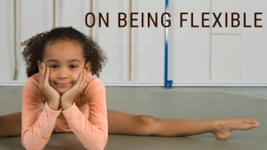 on being flexible