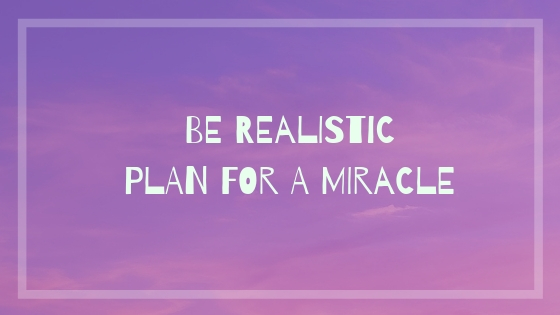 Be Realistic Plan For A Miracle  #writebravely