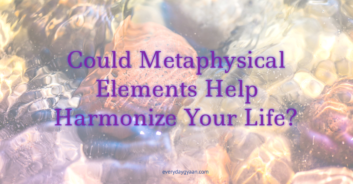 Metaphysical Elements Help Harmonize Your Life