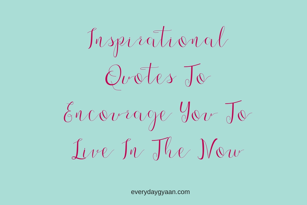Inspirational Quotes To Encourage You To Live In The Now