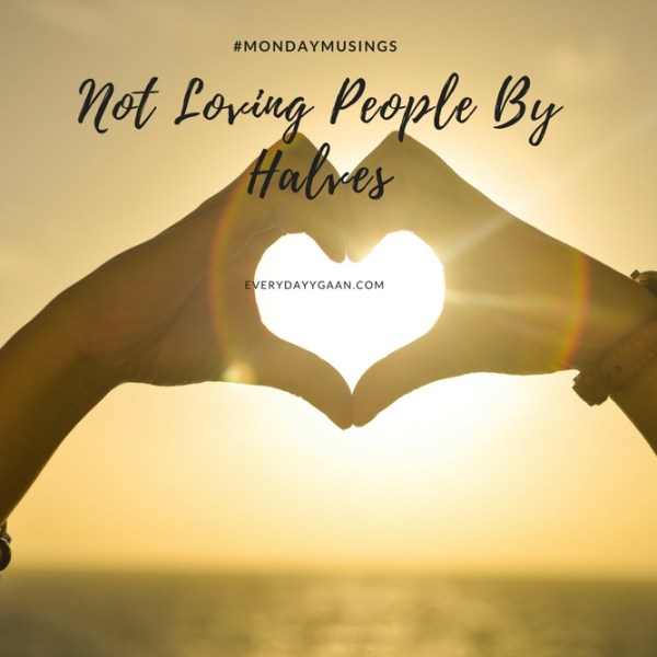 Not Loving People By Halves #MondayMusings #MondayBlogs