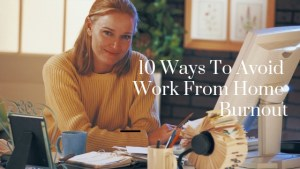 10 Ways To Avoid Work From Home Burnout