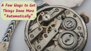 "A Few Ways to Get Things Done More ""Automatically"""