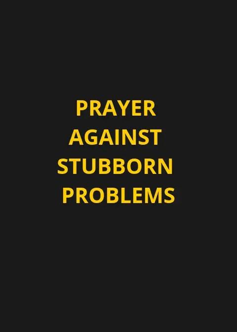 Prayer Against Stubborn Problems   PRAYER POINTS