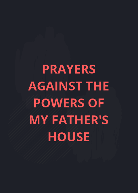 Prayer points against powers of my fathers house