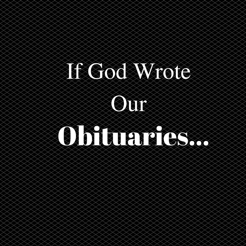 If God Wrote Our Obituaries