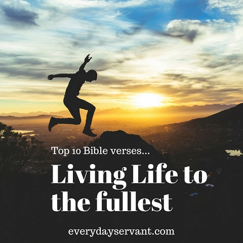 top 10 bible verses living life to the fullest everyday servant