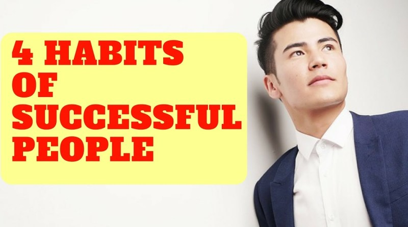 4 Habits of Successful People - How to be Successful in 2018