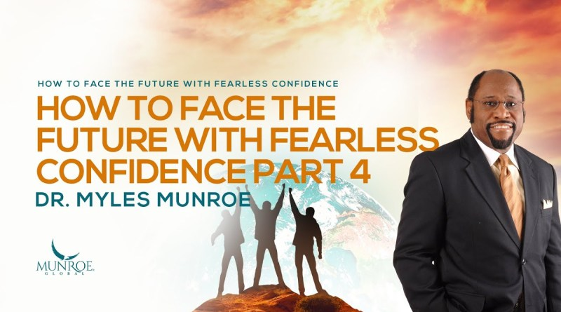 How To Face The Future With Fearless Confidence Pt. 4 | Dr. Myles Munroe