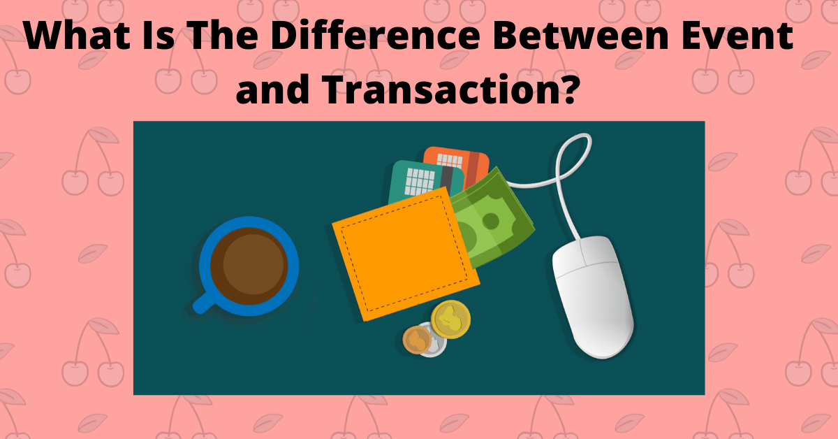 What Is The Difference Between Event and Transaction?