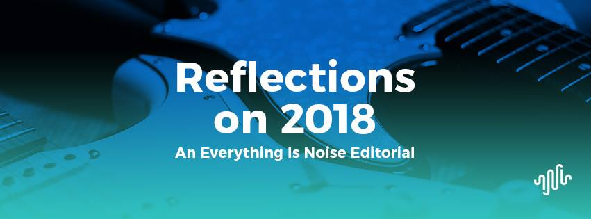 Reflections on 2018 - An Everything Is Noise Editorial