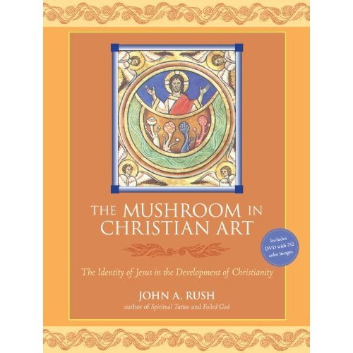 The Mushroom in Christian Art, The Identity of Jesus in the Development of Christianity by John A. Rush