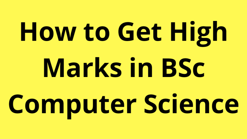How to get high marks in BSc Computer Science?