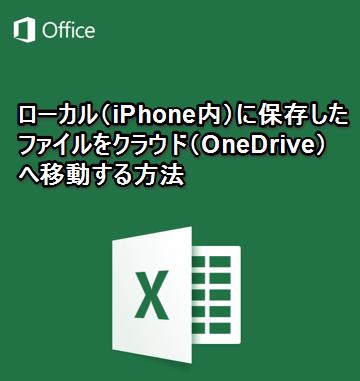 【iPhone/iPadアプリ】「Microsoft Excel」ローカル(iPhone内)に保存したファイルをクラウド(OneDrive)へ移動する方法