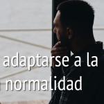 Cómo adaptarse a la nueva normalidad