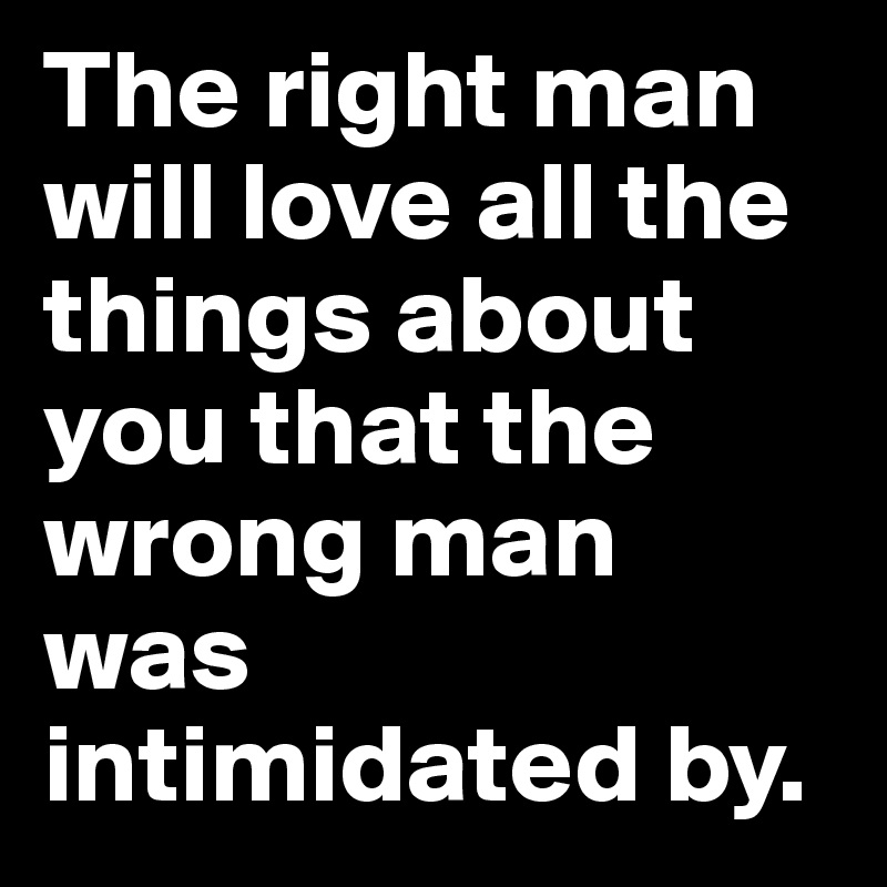 The-right-man-will-love-all-the-things-about-you-t.jpg