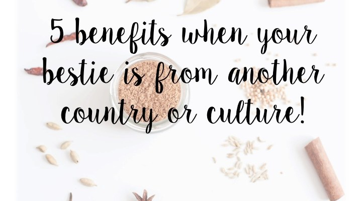5 benefits when your bestie is from another culture/country!
