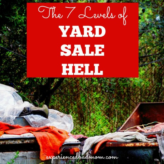 The 7 Levels of Yard Sale Hell as described in hilarious but true detail on exepriencedbadmom.com.
