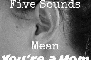 Hearing these five sounds, such as the lip-smacking of a hungry newborn, mean you're a mom! Come see if you agree with these sounds of motherhood.
