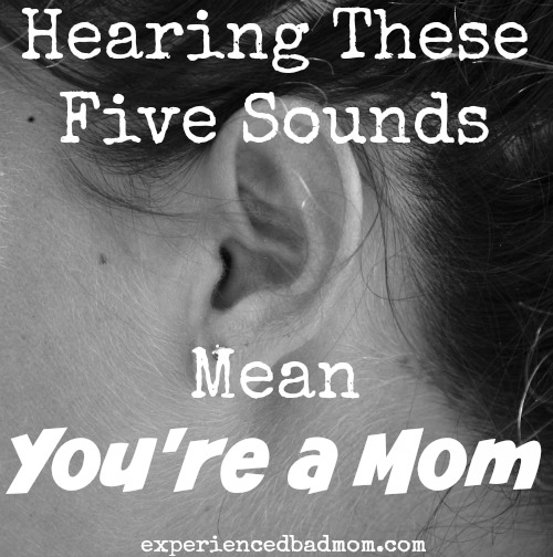 Hearing these five sounds mean you're a mom! Come see if you agree.