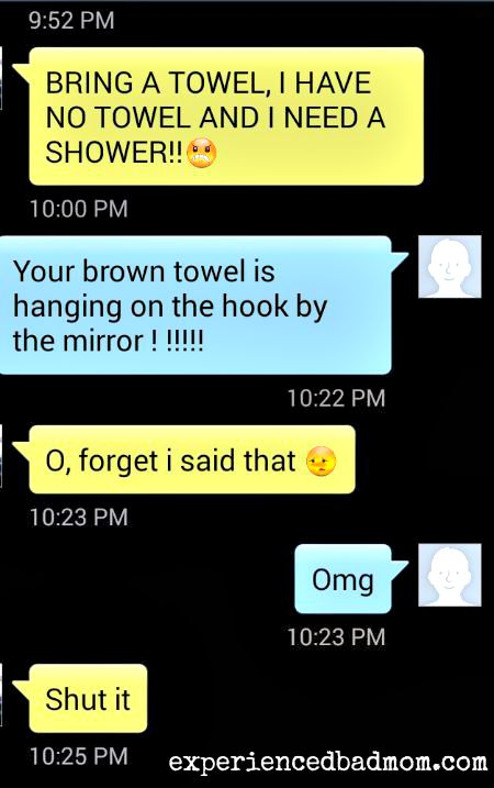 That time my 12yo begged me to bring him a towel when he already had one RIGHT THERE!