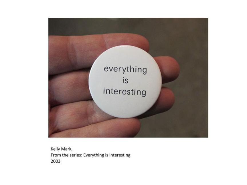 """Kelly Mark 2003, """"Everything Is Interesting"""" """"Kelly Mark used badges, postcards, interventions and installations to extend the reach of the work beyond the institution. Badges and postcards printed with the statement """"everything is interesting"""" (also the title of the exhibition) were circulated around Birmingham – they were on sale at the gallery but also distributed through letter-drops and mailings. Mark saw these anonymous statements as small works of art feeding into the fabric of life in the city, circulating her message by an ephemeral low-key strategy characteristic of her focus on the minutiae of everyday life. By disseminating the idea way beyond the circles of the initiated and those who visited the gallery, the badges offered a modest epiphany to an unknown and random audience."""