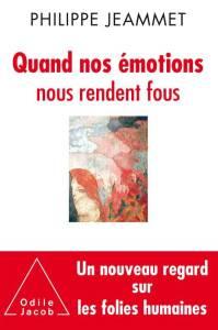 Livre de Philippe Jeammet : Quand nos émotions nous rendent fous - Un nouveau regard sur les folies humaines