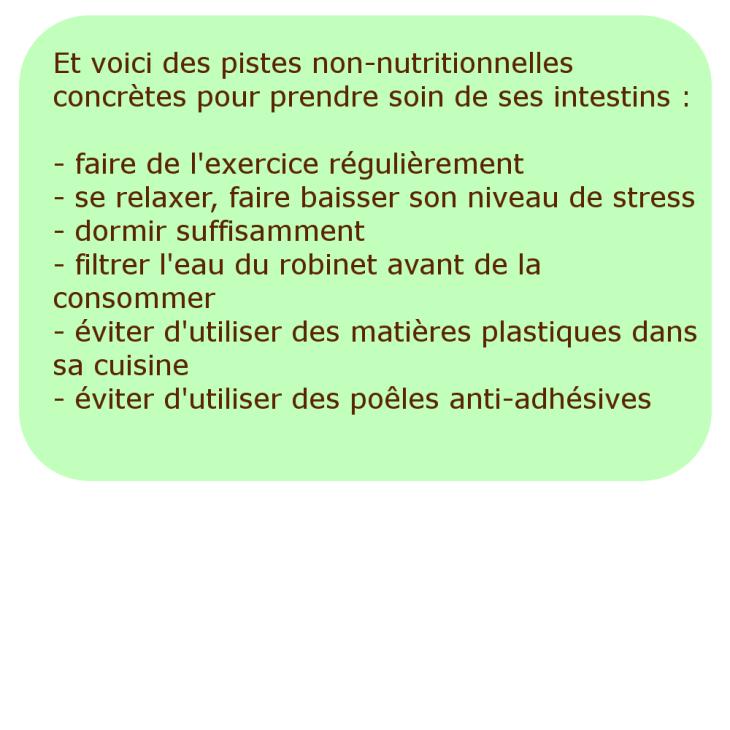 Et voici des pistes non-nutritionnelles concrètes pour prendre soin de ses intestins : - faire de l'exercice régulièrement - se relaxer, faire baisser son niveau de stress - dormir suffisamment - filtrer l'eau du robinet avant de la consommer - éviter d'utiliser des matières plastiques dans sa cuisine - éviter d'utiliser des poêles anti-adhésives