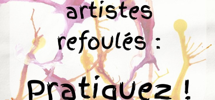 À tous les artistes refoulés : pratiquez !