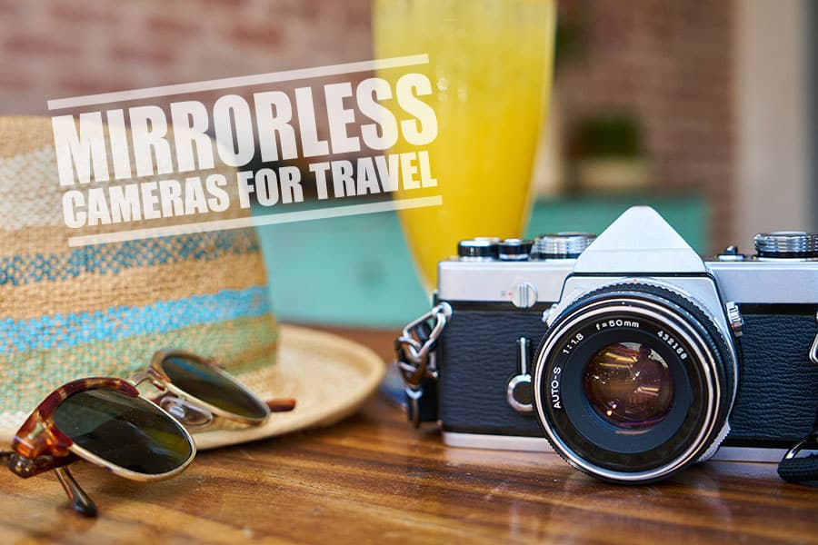 Mirrorless Camera Reviews | Best Mirrorless Camera for Travel: The Guide