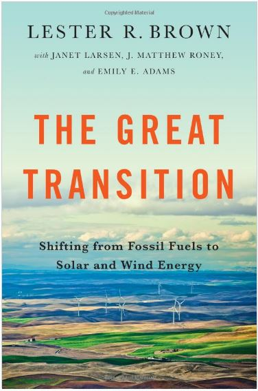 The Great Transition: Shifting from Fossil Fuels to Solar and Wind Energy by Lester Brown with Janet Larsen, J. Matthew Roney and Emily E. Adams