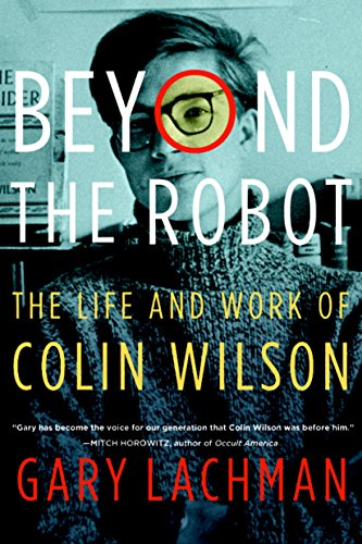Beyond the Robot: The Life and Work of Colin Wilson by Gary Lachman