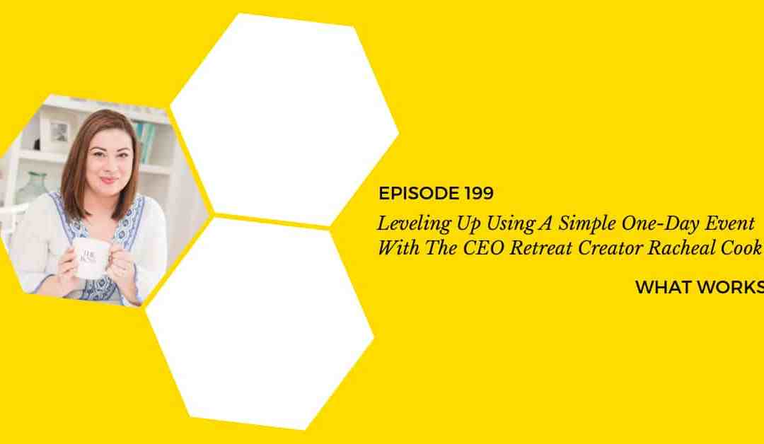 EP 199: Leveling Up Using A Simple One-Day Event With The CEO Retreat Creator Racheal Cook