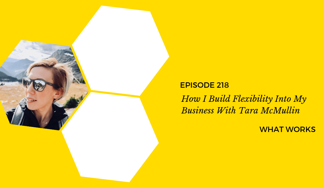Ep 218: How I Build Flexibility Into My Business With Tara McMullin