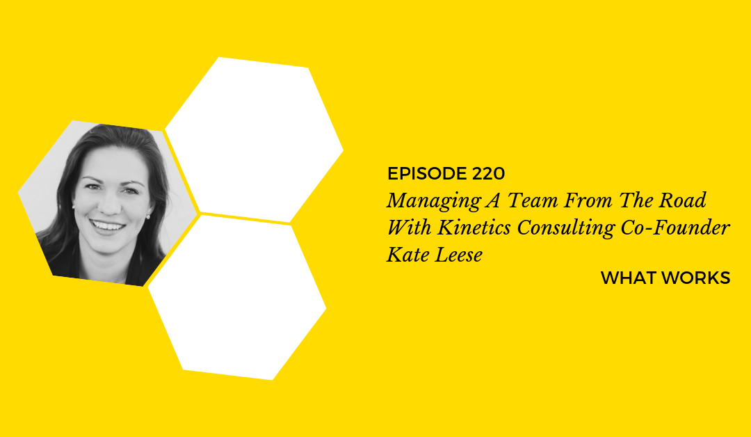 EP 220: Managing A Team From The Road With Kinetics Consulting Co-Founder Kate Leese